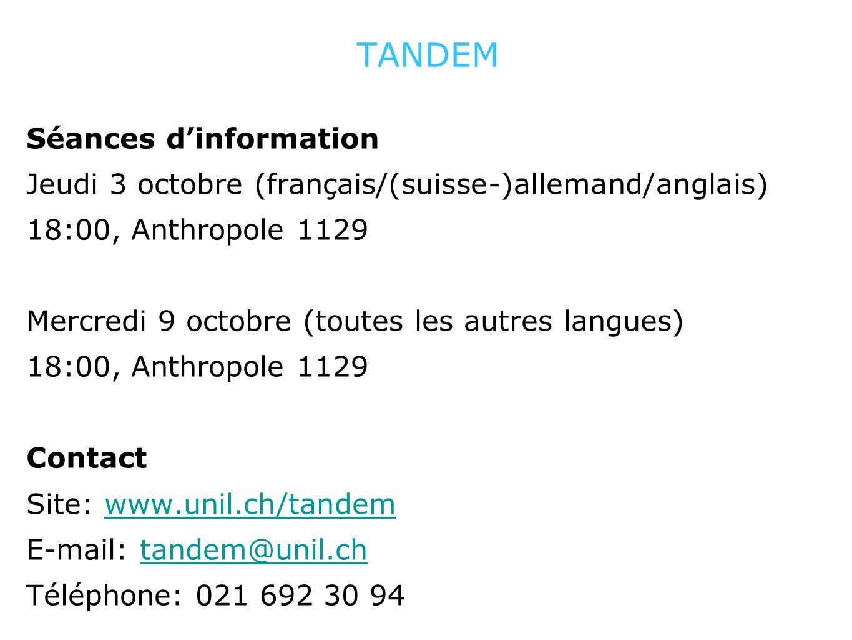 TANDEM Séances dinformation Jeudi 3 octobre (français/(suisse-)allemand/anglais) 18:00, Anthropole 1129 Mercredi 9 octobre (toutes les autres langues) 18:00, Anthropole 1129 Contact Site: www.unil.ch/tandemwww.unil.ch/tandem E-mail: tandem@unil.chtandem@unil.ch Téléphone: 021 692 30 94