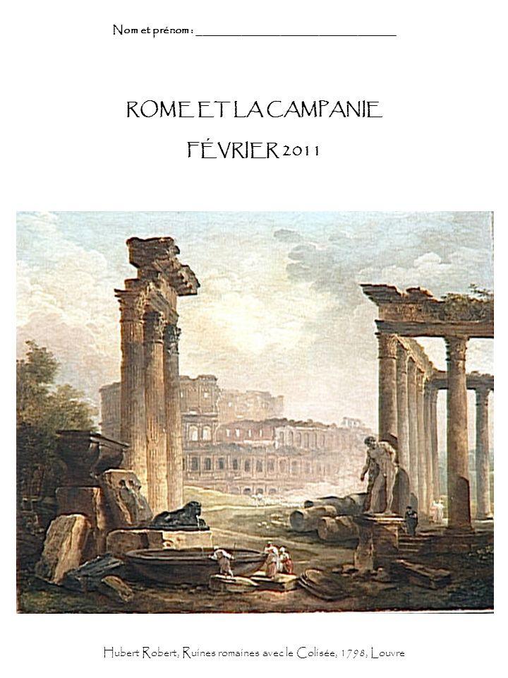 ROME ET LA CAMPANIE FÉVRIER 2011 Nom et prénom : _______________________________ Hubert Robert, Ruines romaines avec le Colisée, 1798, Louvre