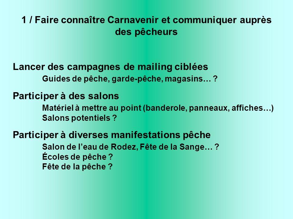 1 / Faire connaître Carnavenir et communiquer auprès des pêcheurs Lancer des campagnes de mailing ciblées Guides de pêche, garde-pêche, magasins… .