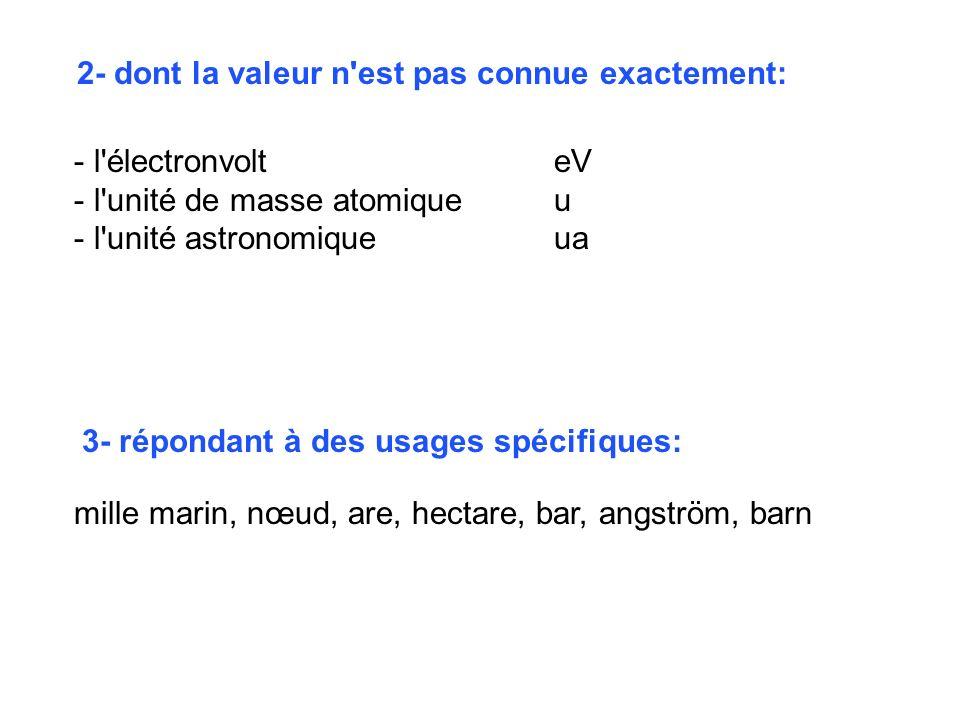 mille marin, nœud, are, hectare, bar, angström, barn 2- dont la valeur n'est pas connue exactement: - l'électronvolteV - l'unité de masse atomiqueu -