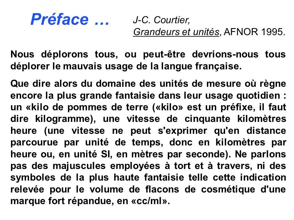 Préface … J-C. Courtier, Grandeurs et unités, AFNOR 1995. Nous déplorons tous, ou peut être devrions nous tous déplorer le mauvais usage de la langue