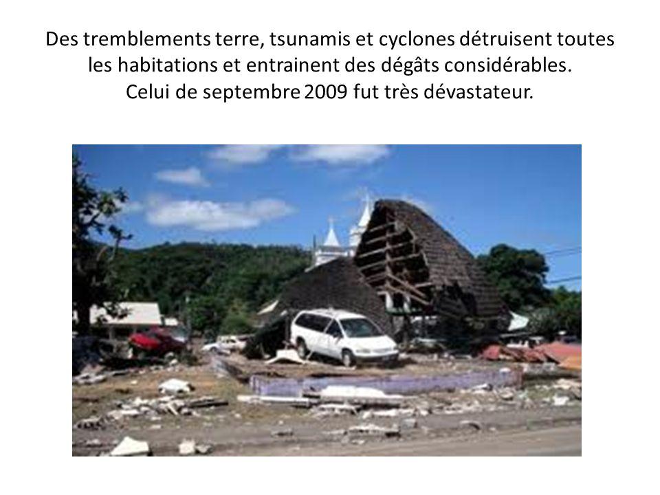 Des tremblements terre, tsunamis et cyclones détruisent toutes les habitations et entrainent des dégâts considérables. Celui de septembre 2009 fut trè