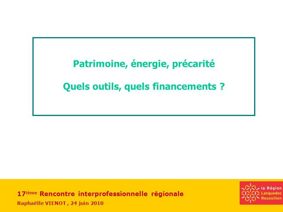 17 ième Rencontre interprofessionnelle régionale Raphaëlle VIENOT, 24 juin 2010 Patrimoine, énergie, précarité Quels outils, quels financements ?