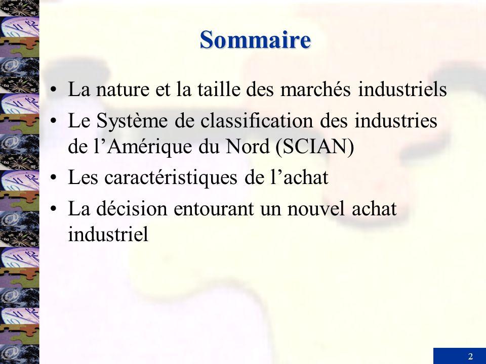 2 Sommaire La nature et la taille des marchés industriels Le Système de classification des industries de lAmérique du Nord (SCIAN) Les caractéristiques de lachat La décision entourant un nouvel achat industriel