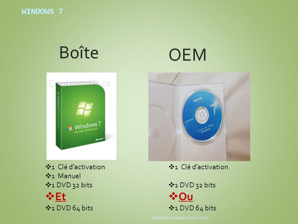 WINDOWS 7 OEM Bo î te 1 Clé dactivation 1 Manuel 1 DVD 32 bits Et 1 DVD 64 bits 1 Clé dactivation 1 DVD 32 bits Ou 1 DVD 64 bits Club Info Longueuil a