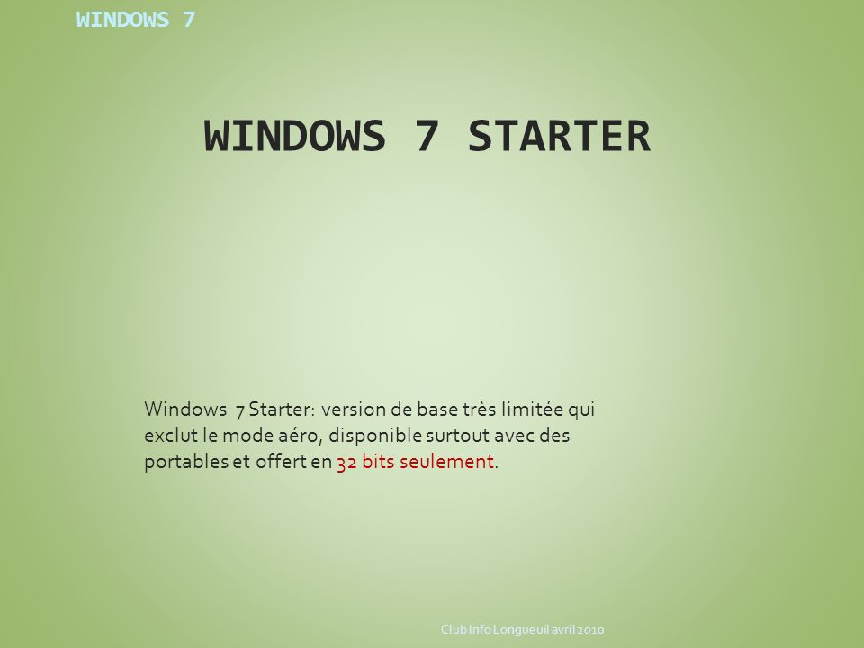 WINDOWS 7 WINDOWS 7 STARTER Windows 7 Starter: version de base très limitée qui exclut le mode aéro, disponible surtout avec des portables et offert e