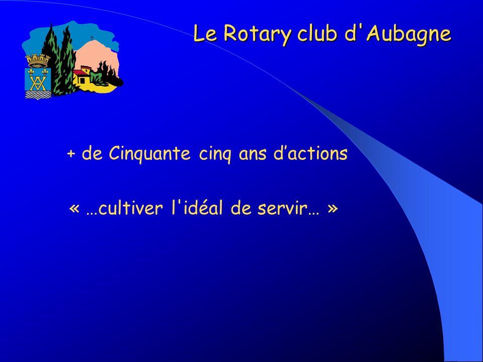 + de Cinquante cinq ans dactions « …cultiver l'idéal de servir… » Le Rotary club d'Aubagne Le Rotary club d'Aubagne