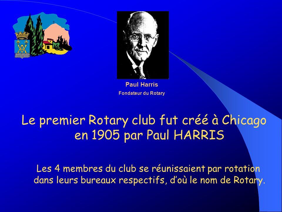 Le premier Rotary club fut créé à Chicago en 1905 par Paul HARRIS Les 4 membres du club se réunissaient par rotation dans leurs bureaux respectifs, do
