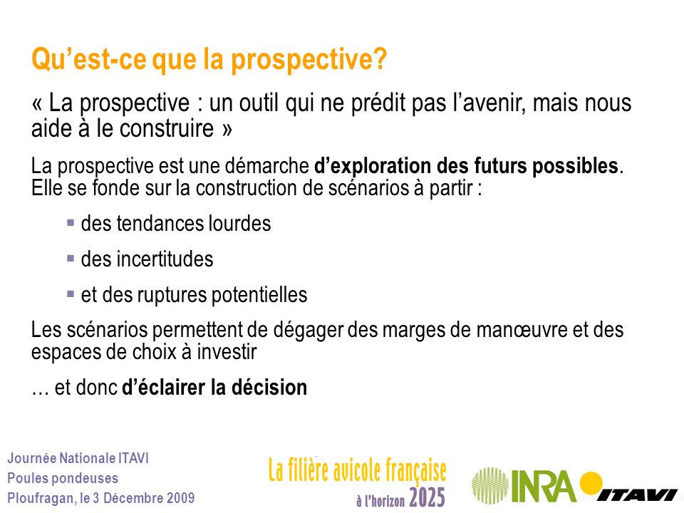 Journée Nationale ITAVI Poules pondeuses Ploufragan, le 3 Décembre 2009 Quest-ce que la prospective? « La prospective : un outil qui ne prédit pas lav