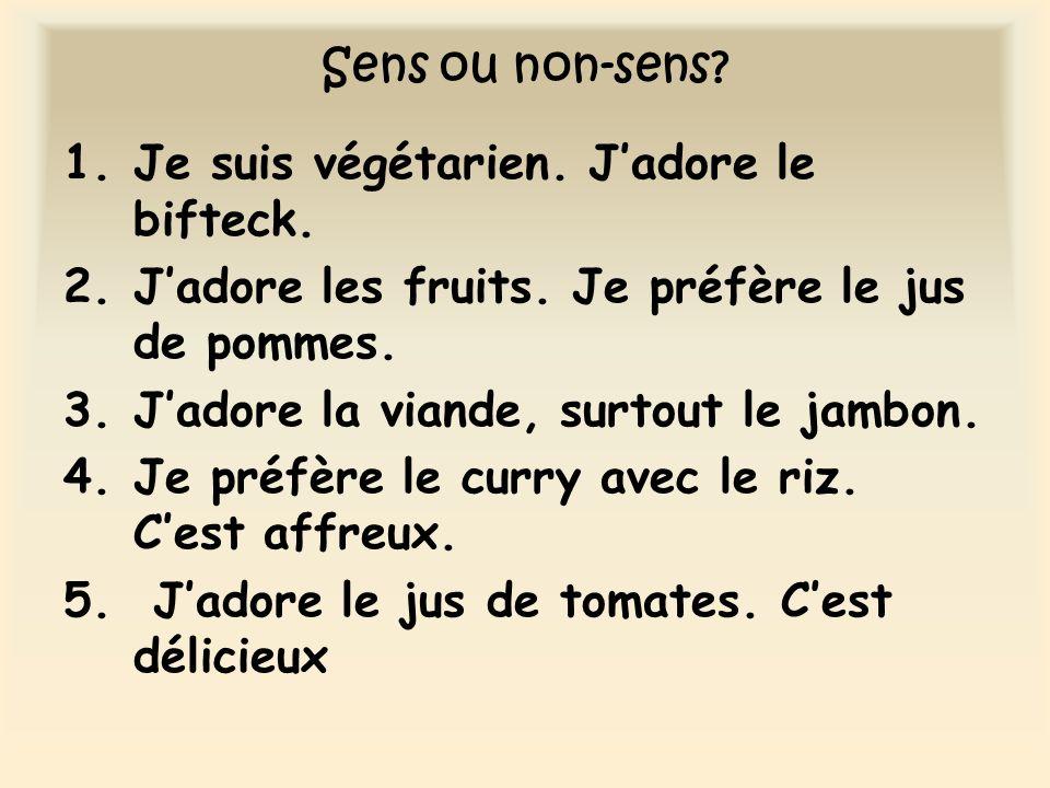 Sens ou non-sens? 1.Je suis végétarien. Jadore le bifteck. 2.Jadore les fruits. Je préfère le jus de pommes. 3.Jadore la viande, surtout le jambon. 4.