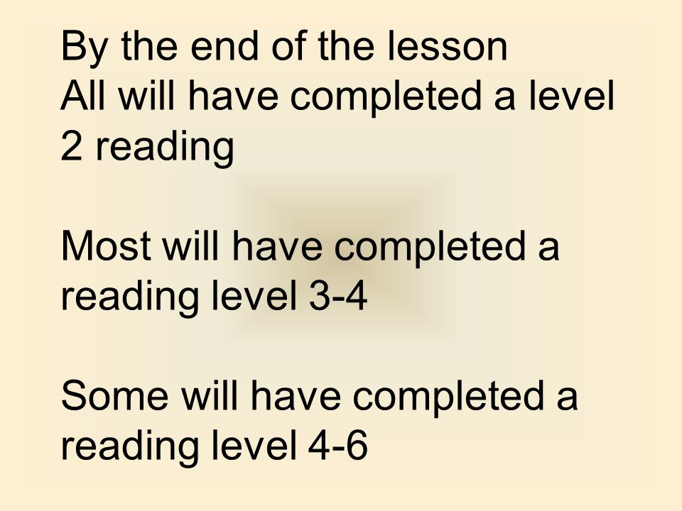 By the end of the lesson All will have completed a level 2 reading Most will have completed a reading level 3-4 Some will have completed a reading lev