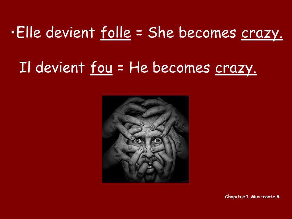 Elle devient folle = She becomes crazy. Il devient fou = He becomes crazy. Chapitre 1, Mini-conte B