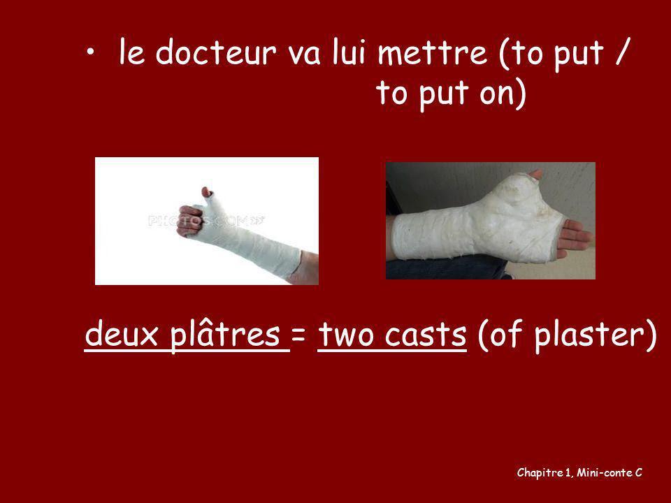 le docteur va lui mettre (to put / to put on) deux plâtres = two casts (of plaster) Chapitre 1, Mini-conte C