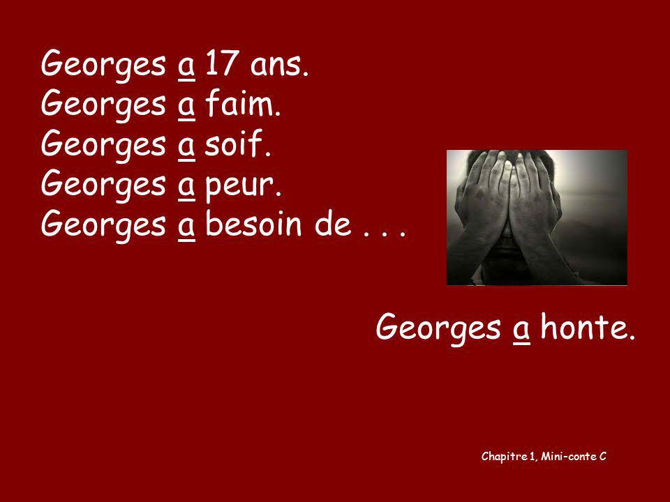 Georges a 17 ans. Georges a faim. Georges a soif. Georges a peur. Georges a besoin de... Georges a honte.