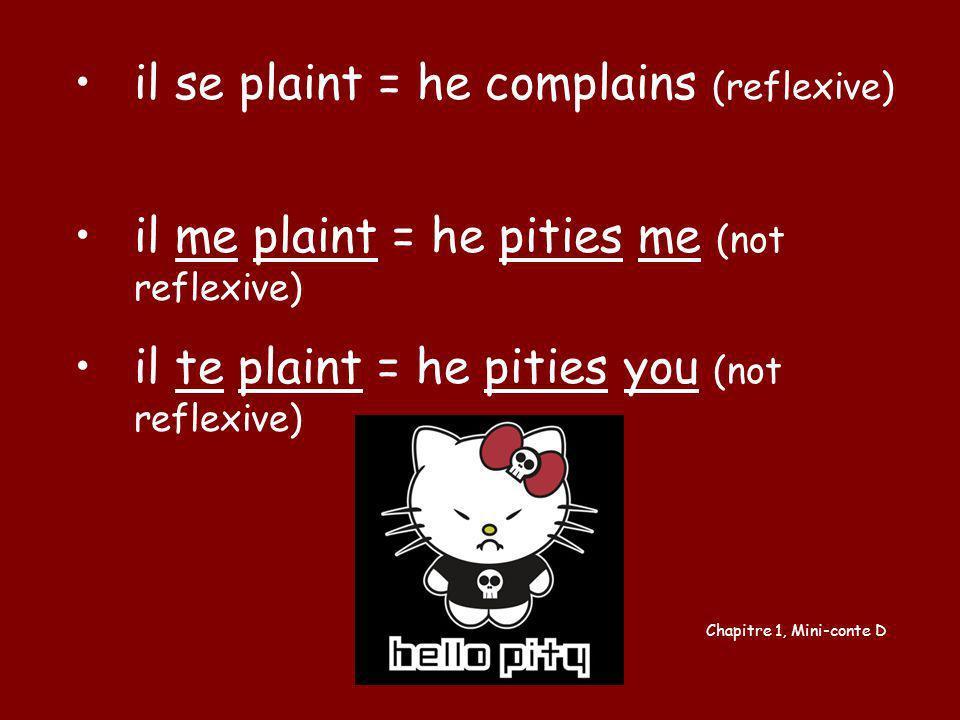 il se plaint = he complains (reflexive) il me plaint = he pities me (not reflexive) il te plaint = he pities you (not reflexive) Chapitre 1, Mini-cont