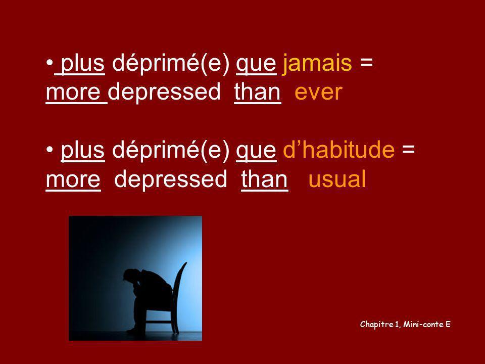 plus déprimé(e) que jamais = more depressed than ever plus déprimé(e) que dhabitude = more depressed than usual Chapitre 1, Mini-conte E