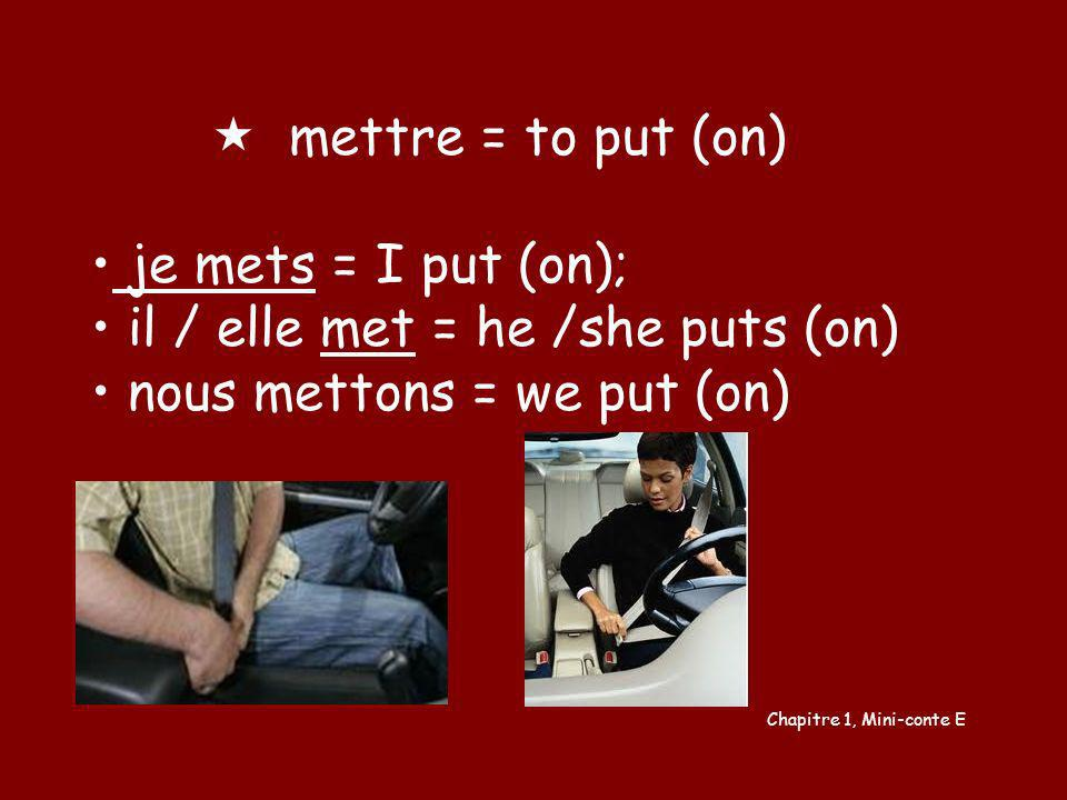 mettre = to put (on) je mets = I put (on); il / elle met = he /she puts (on) nous mettons = we put (on) Chapitre 1, Mini-conte E