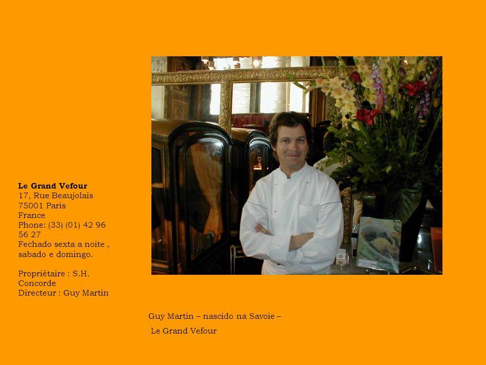 Guy Martin – nascido na Savoie – Le Grand Vefour Le Grand Vefour 17, Rue Beaujolais 75001 Paris France Phone: (33) (01) 42 96 56 27 Fechado sexta a noite, sabado e domingo.