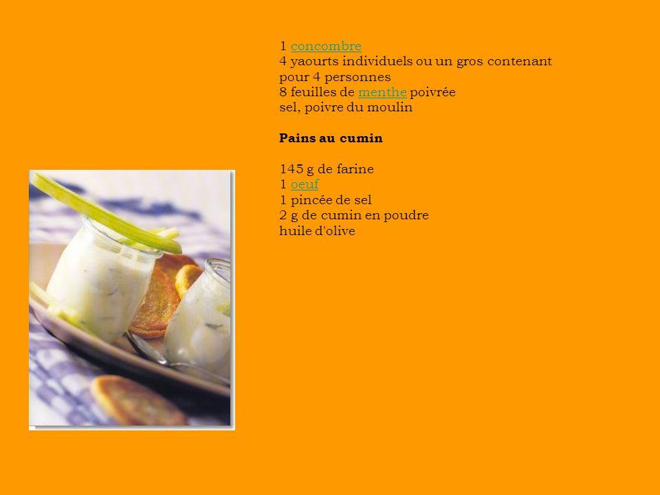 1 concombreconcombre 4 yaourts individuels ou un gros contenant pour 4 personnes 8 feuilles de menthe poivréementhe sel, poivre du moulin Pains au cumin 145 g de farine 1 oeufoeuf 1 pincée de sel 2 g de cumin en poudre huile d olive