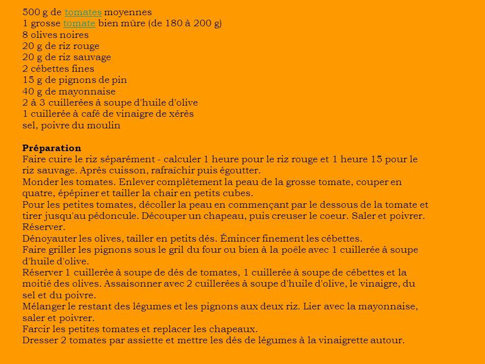 500 g de tomates moyennestomates 1 grosse tomate bien mûre (de 180 à 200 g)tomate 8 olives noires 20 g de riz rouge 20 g de riz sauvage 2 cébettes fines 15 g de pignons de pin 40 g de mayonnaise 2 à 3 cuillerées à soupe d huile d olive 1 cuillerée à café de vinaigre de xérès sel, poivre du moulin Préparation Faire cuire le riz séparément - calculer 1 heure pour le riz rouge et 1 heure 15 pour le riz sauvage.