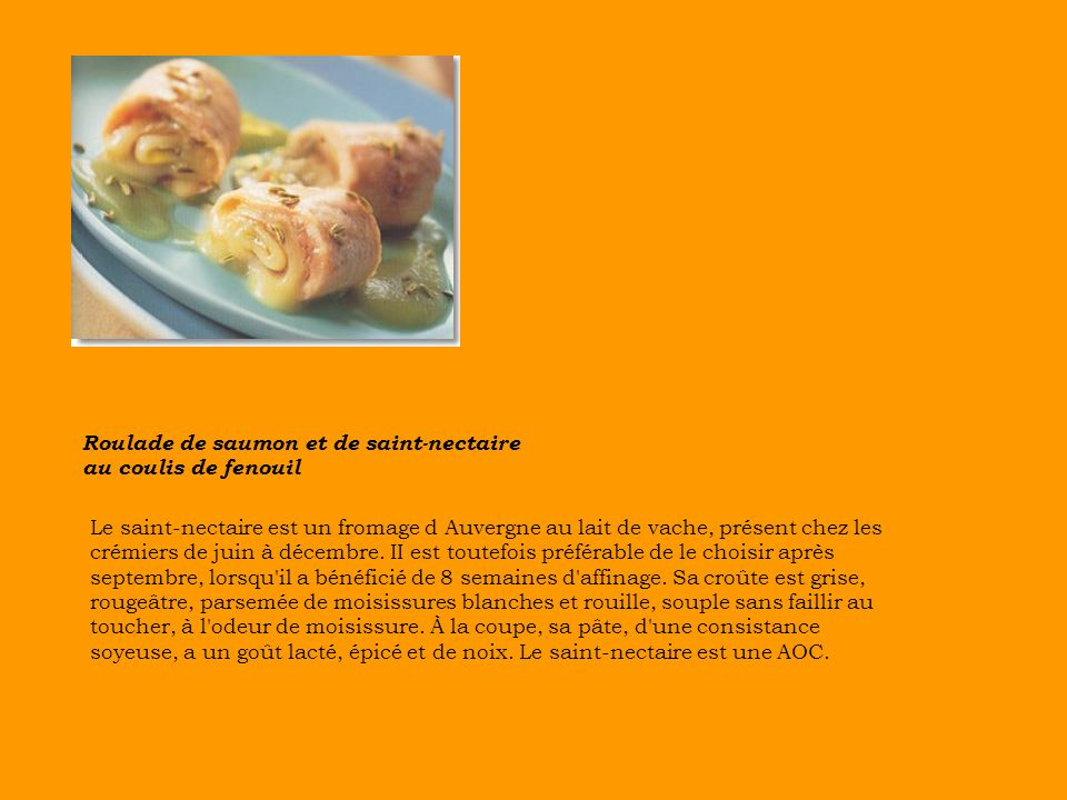 Roulade de saumon et de saint-nectaire au coulis de fenouil Le saint-nectaire est un fromage d Auvergne au lait de vache, présent chez les crémiers de