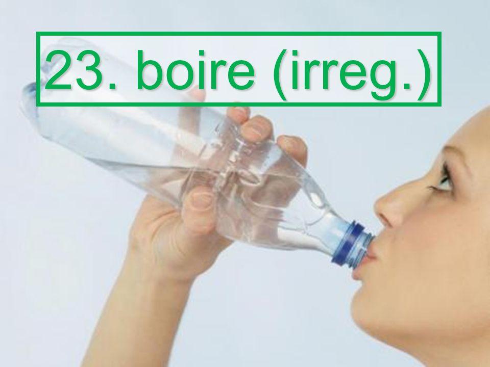 23. boire (irreg.)