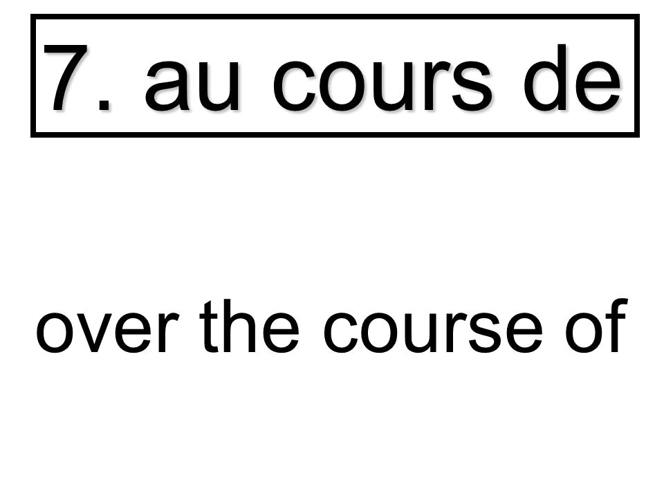7. au cours de over the course of