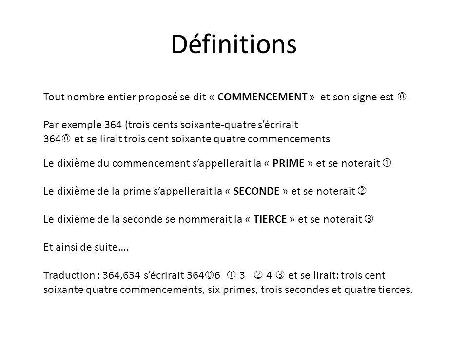 Définitions Tout nombre entier proposé se dit « COMMENCEMENT » et son signe est Par exemple 364 (trois cents soixante-quatre sécrirait 364 et se lirai