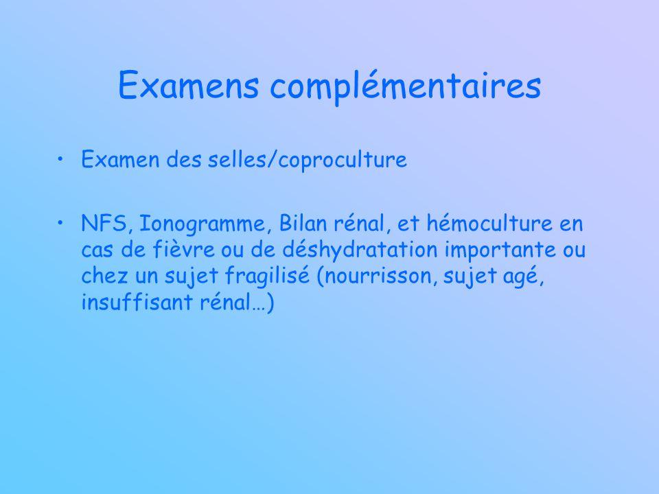 Examens complémentaires Examen des selles/coproculture NFS, Ionogramme, Bilan rénal, et hémoculture en cas de fièvre ou de déshydratation importante o