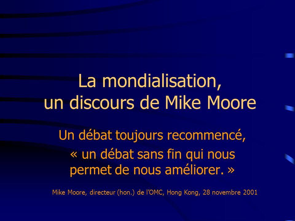 La mondialisation, un discours de Mike Moore Un débat toujours recommencé, « un débat sans fin qui nous permet de nous améliorer. » Mike Moore, direct