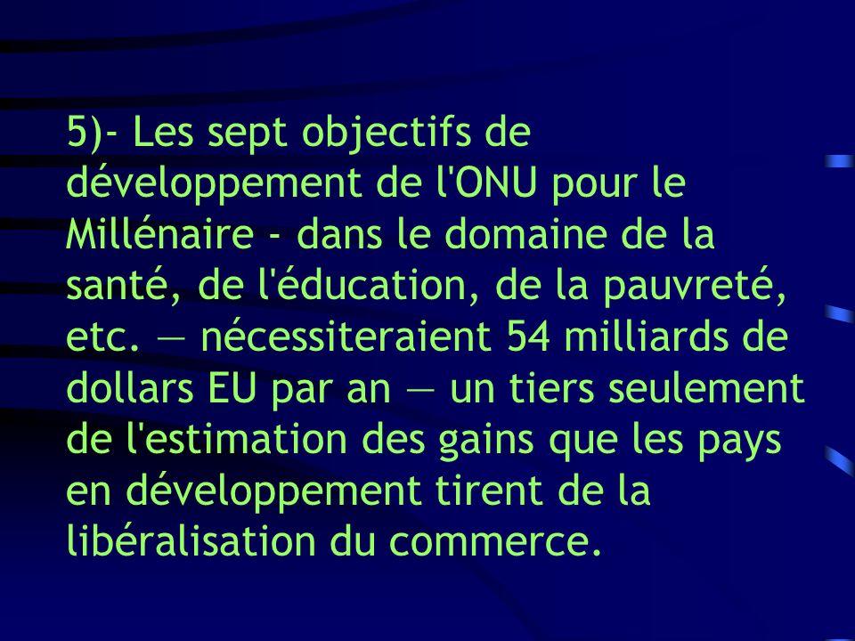 5)- Les sept objectifs de développement de l'ONU pour le Millénaire - dans le domaine de la santé, de l'éducation, de la pauvreté, etc. nécessiteraien