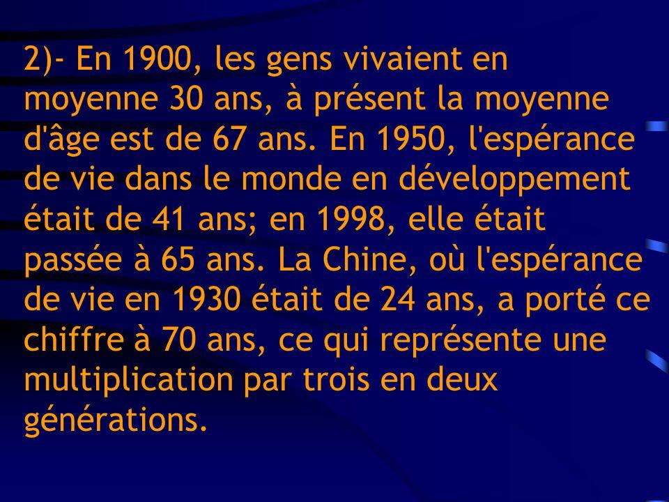 2)- En 1900, les gens vivaient en moyenne 30 ans, à présent la moyenne d'âge est de 67 ans. En 1950, l'espérance de vie dans le monde en développement