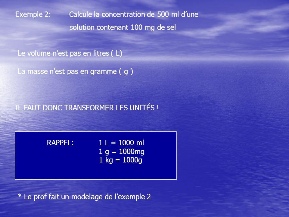 Exemple 2: Calcule la concentration de 500 ml dune solution contenant 100 mg de sel Le volume nest pas en litres ( L) La masse nest pas en gramme ( g
