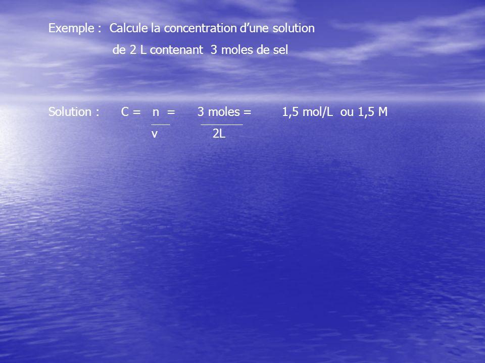 Exemple : Calcule la concentration dune solution de 2 L contenant 3 moles de sel Solution :C = n = v 1,5 mol/L ou 1,5 M3 moles = 2L