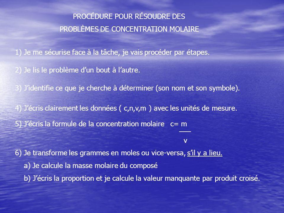 PROCÉDURE POUR RÉSOUDRE DES PROBLÈMES DE CONCENTRATION MOLAIRE 1) Je me sécurise face à la tâche, je vais procéder par étapes. 2) Je lis le problème d