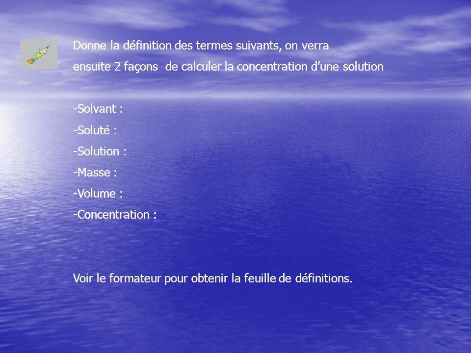 Donne la définition des termes suivants, on verra ensuite 2 façons de calculer la concentration dune solution -Solvant : -Soluté : -Solution : -Masse