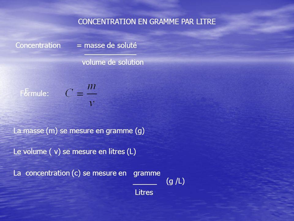 CONCENTRATION EN GRAMME PAR LITRE Concentration = masse de soluté _____________ volume de solution La masse (m) se mesure en gramme (g) Le volume ( v)