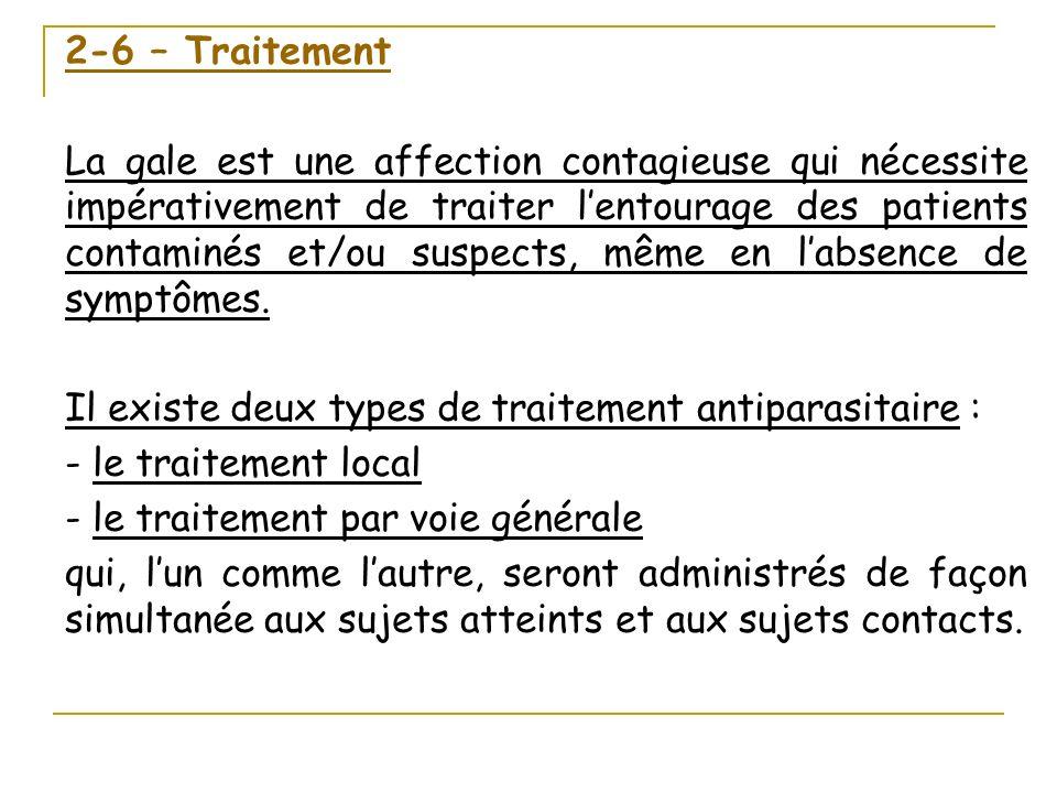 2-6 – Traitement La gale est une affection contagieuse qui nécessite impérativement de traiter lentourage des patients contaminés et/ou suspects, même