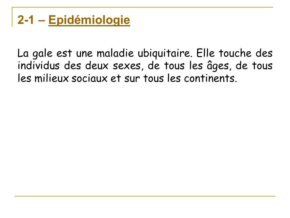 2-1 – Epidémiologie La gale est une maladie ubiquitaire. Elle touche des individus des deux sexes, de tous les âges, de tous les milieux sociaux et su