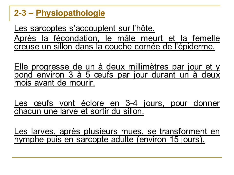 2-3 – Physiopathologie Les sarcoptes saccouplent sur lhôte. Après la fécondation, le mâle meurt et la femelle creuse un sillon dans la couche cornée d