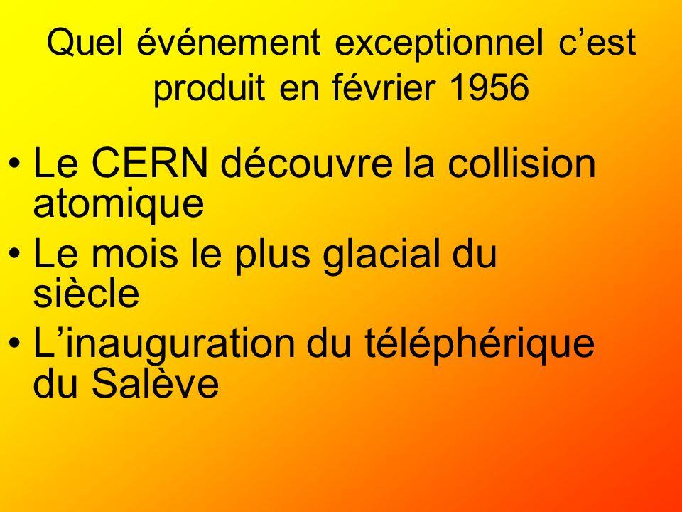 Quel événement exceptionnel cest produit en février 1956 Le CERN découvre la collision atomique Le mois le plus glacial du siècle Linauguration du tél