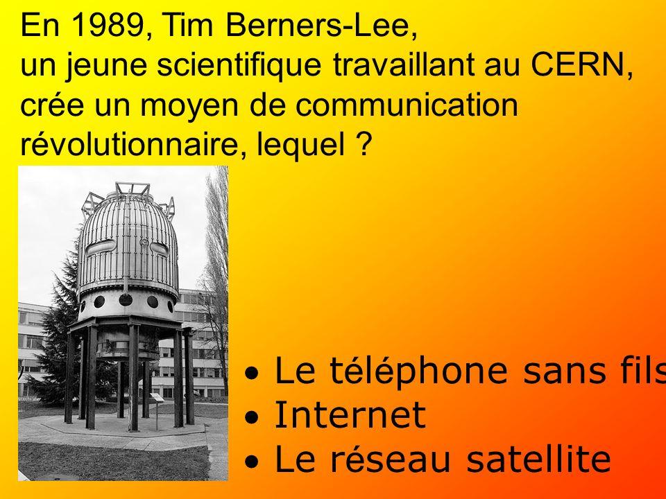En 1989, Tim Berners-Lee, un jeune scientifique travaillant au CERN, crée un moyen de communication révolutionnaire, lequel ? Le t é l é phone sans fi