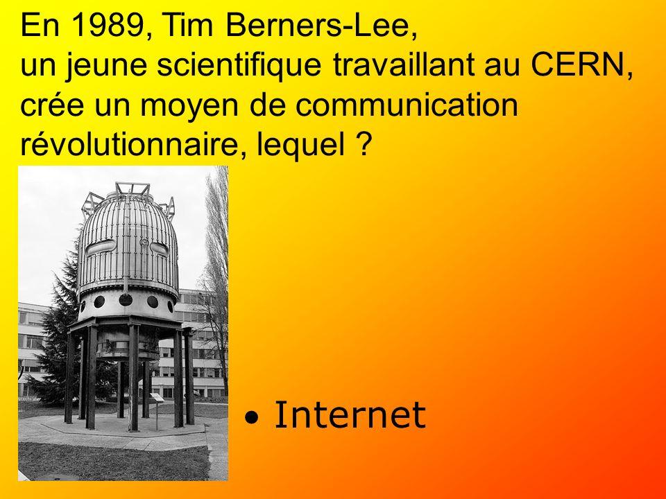 En 1989, Tim Berners-Lee, un jeune scientifique travaillant au CERN, crée un moyen de communication révolutionnaire, lequel ? Internet