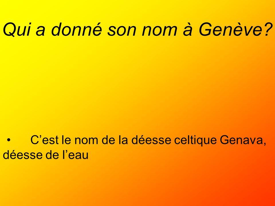Qui a donné son nom à Genève? Cest le nom de la déesse celtique Genava, déesse de leau