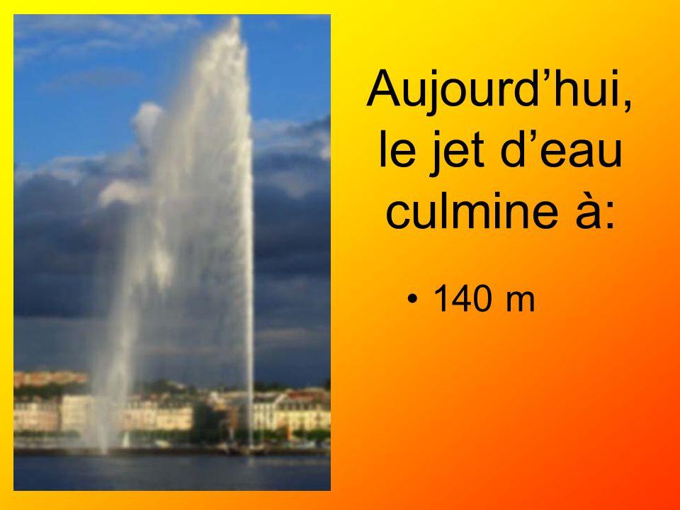 Aujourdhui, le jet deau culmine à: 140 m