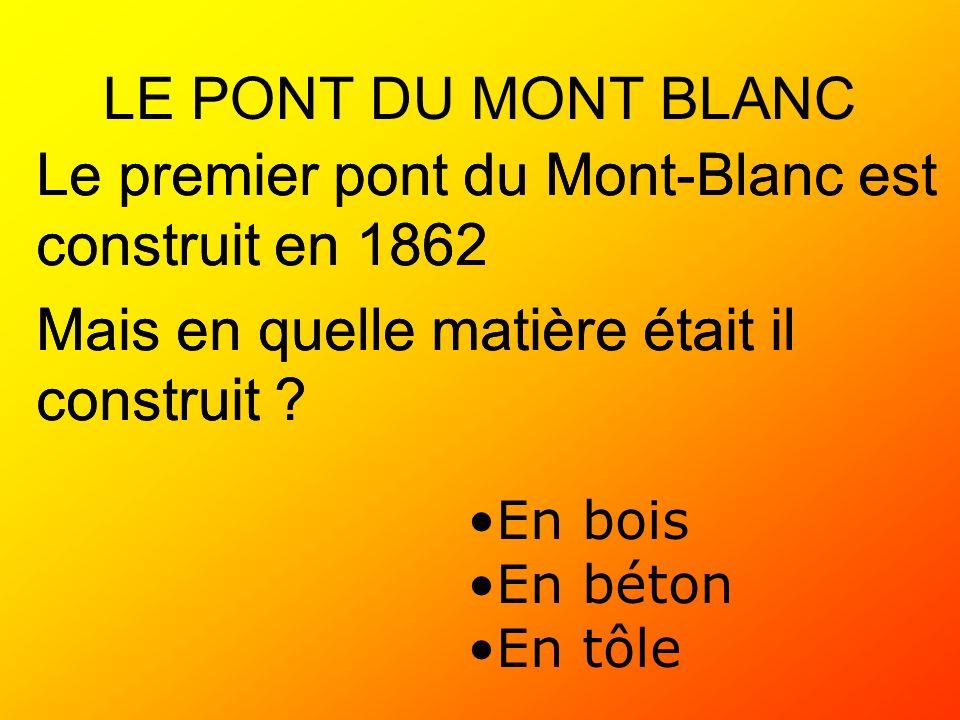 LE PONT DU MONT BLANC Le premier pont du Mont-Blanc est construit en 1862 Mais en quelle matière était il construit ? En bois En béton En tôle Le prem