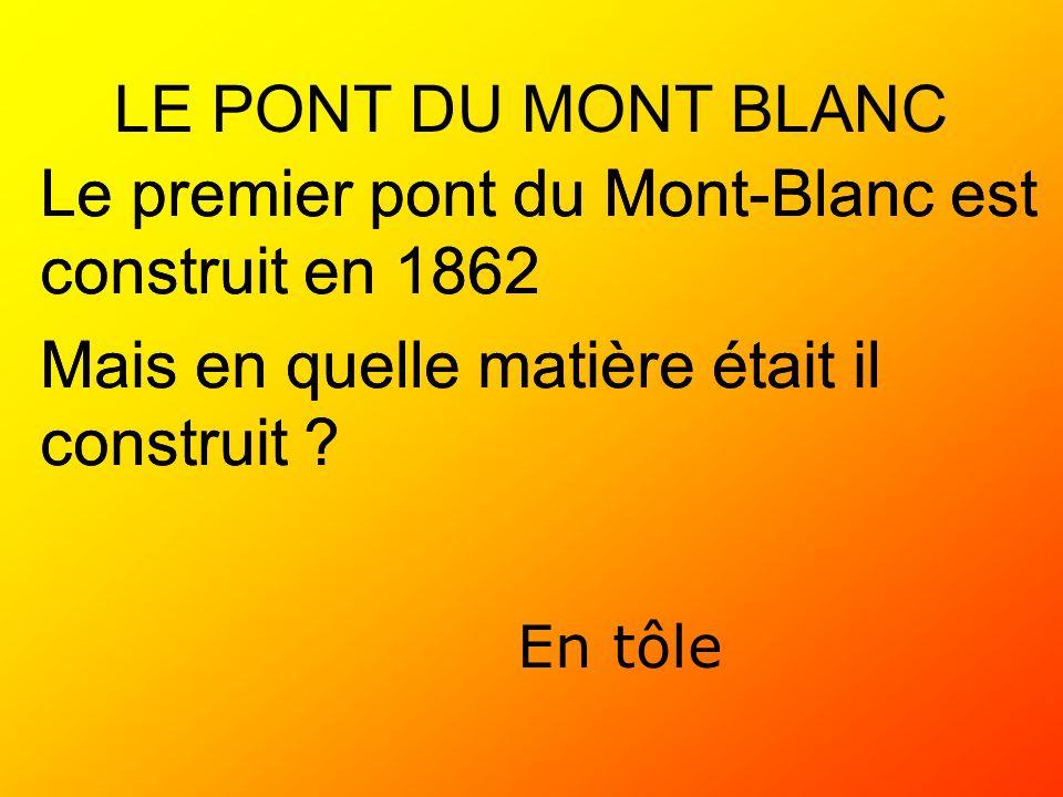 LE PONT DU MONT BLANC Le premier pont du Mont-Blanc est construit en 1862 Mais en quelle matière était il construit ? En tôle Le premier pont du Mont-