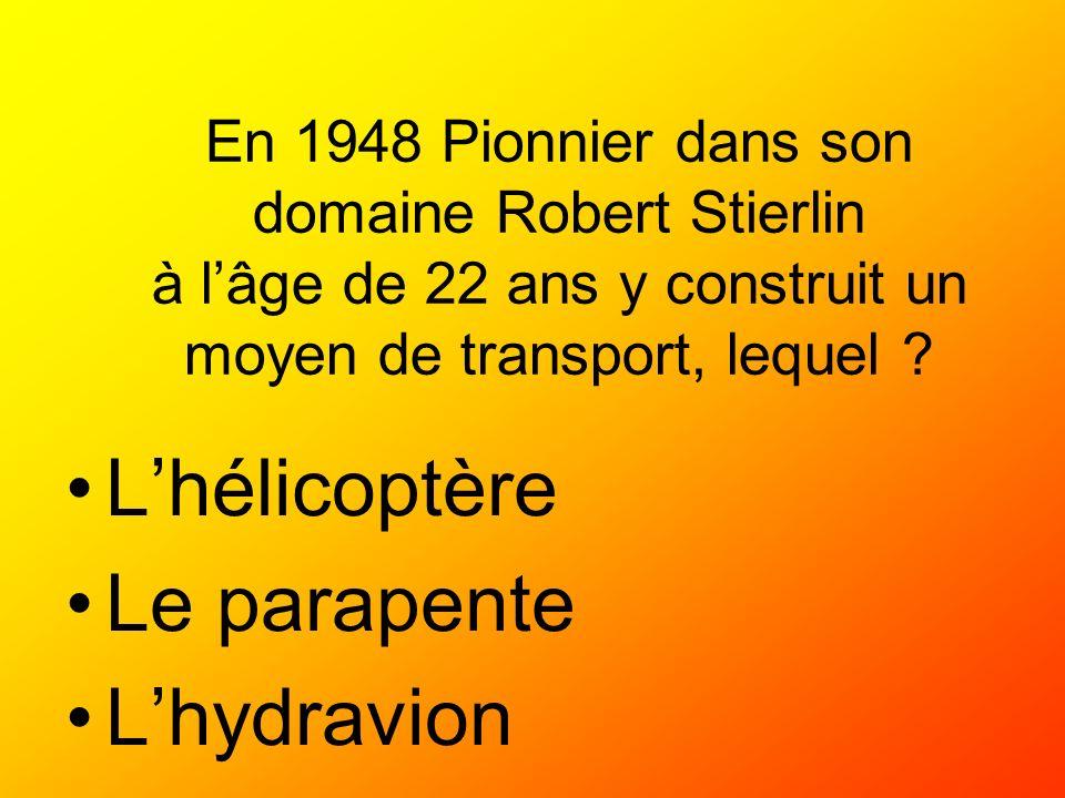 En 1948 Pionnier dans son domaine Robert Stierlin à lâge de 22 ans y construit un moyen de transport, lequel ? Lhélicoptère Le parapente Lhydravion