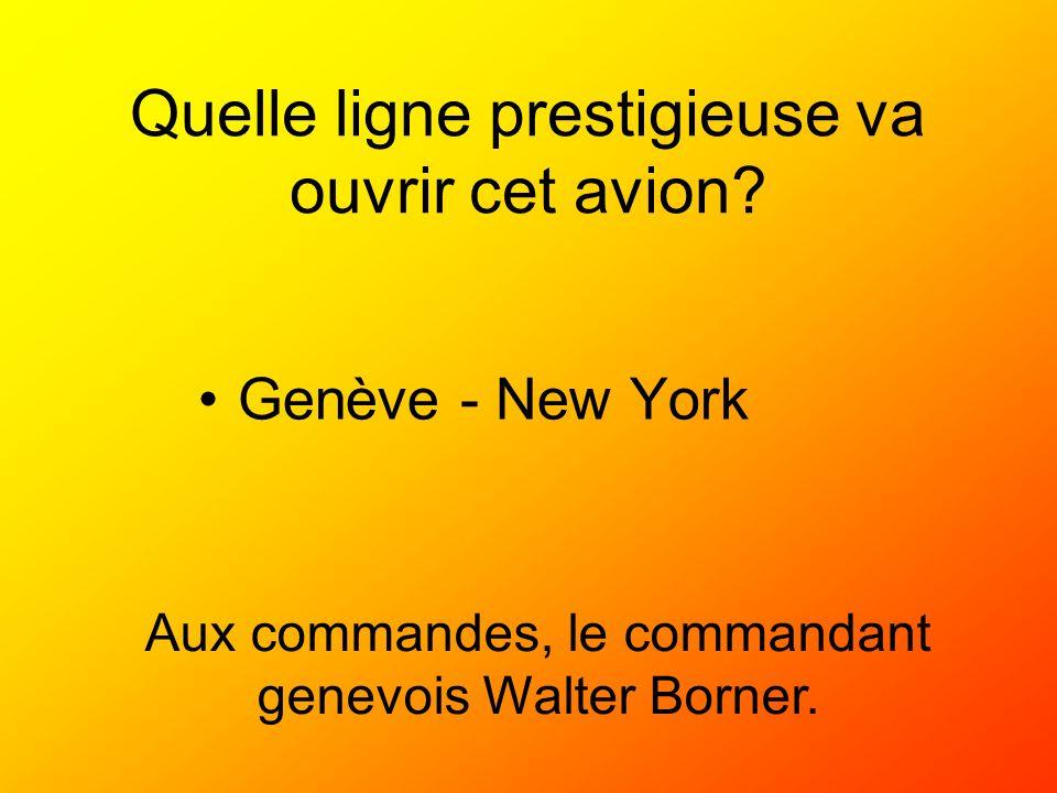 Quelle ligne prestigieuse va ouvrir cet avion? Genève - New York Aux commandes, le commandant genevois Walter Borner.