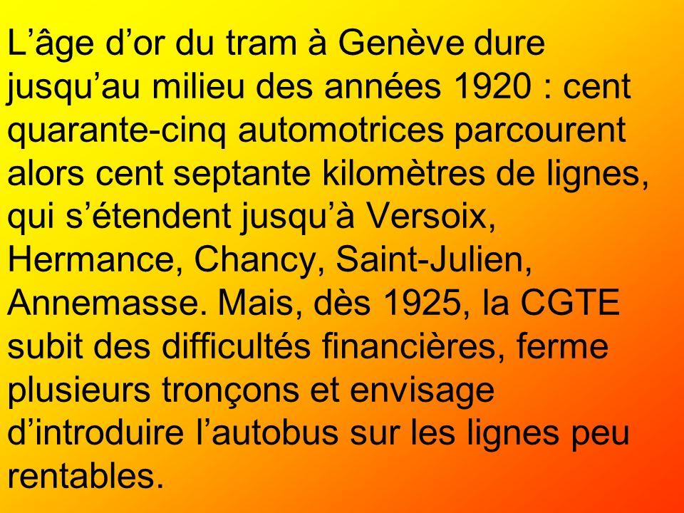 Lâge dor du tram à Genève dure jusquau milieu des années 1920 : cent quarante-cinq automotrices parcourent alors cent septante kilomètres de lignes, q